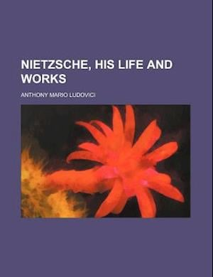 Nietzsche, His Life and Works af Anthony Mario Ludovici