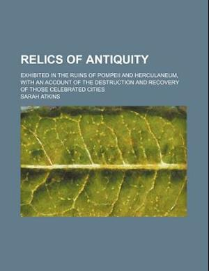 Relics of Antiquity; Exhibited in the Ruins of Pompeii and Herculaneum, with an Account of the Destruction and Recovery of Those Celebrated Cities af Sarah Atkins
