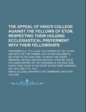 The Appeal of King's College Against the Fellows of Eton, Respecting Their Holding Ecclesiastical Preferment with Their Fellowships; Preferred A.D. 18 af King's College