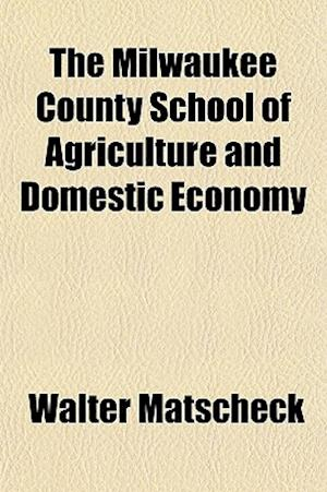 The Milwaukee County School of Agriculture and Domestic Economy; Report of a Survey Made for the Milwaukee Taxpayers' League af Walter Matscheck