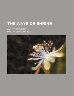 The Wayside Shrine; And Other Poems af Martha Elvira Pettus