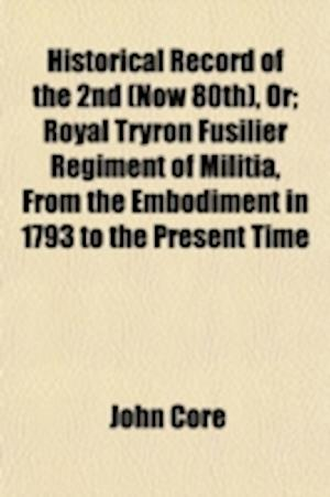 Historical Record of the 2nd (Now 80th), Or; Royal Tryron Fusilier Regiment of Militia, from the Embodiment in 1793 to the Present Time af John Core