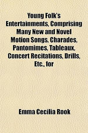 Young Folk's Entertainments, Comprising Many New and Novel Motion Songs, Charades, Pantomimes, Tableaux, Concert Recitations, Drills, Etc., for Home a af Emma Cecilia Rook