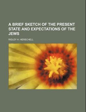 A Brief Sketch of the Present State and Expectations of the Jews af Ridley H. Herschell