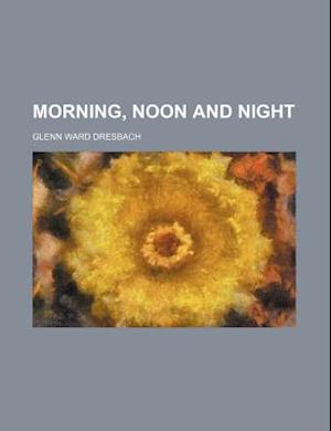 Morning, Noon and Night af Glenn Ward Dresbach