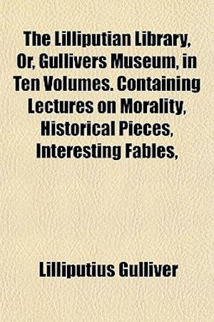 The Lilliputian Library, Or, Gullivers Museum, in Ten Volumes. Containing Lectures on Morality, Historical Pieces, Interesting Fables, af Lilliputius Gulliver