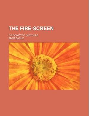 The Fire-Screen; Or Domestic Sketches af Anna Bache