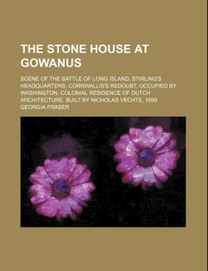 The Stone House at Gowanus; Scene of the Battle of Long Island, Stirling's Headquarters, Cornwallis's Redoubt, Occupied by Washington, Colonial Reside af Georgia Fraser