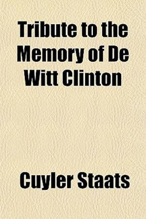 Tribute to the Memory of de Witt Clinton; Late Governor of the State of New-York. Being a Comprehensive Sketch of His Life, Together with the Proceedi af Cuyler Staats