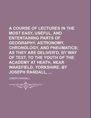 A   Course of Lectures in the Most Easy, Useful, and Entertaining Parts of Geography, Astronomy, Chronology, and Pneumatics; As They Are Deliver'd, by af Joseph Randall