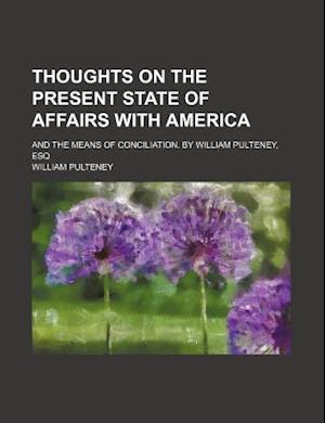 Thoughts on the Present State of Affairs with America; And the Means of Conciliation. by William Pulteney, Esq af William Pulteney