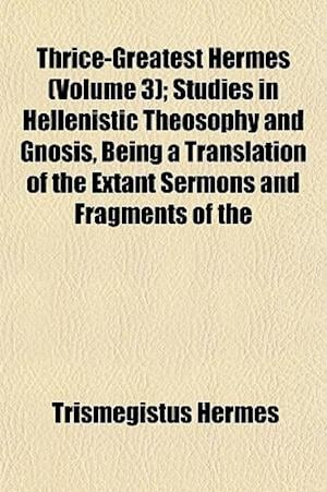 Thrice-Greatest Hermes (Volume 3); Studies in Hellenistic Theosophy and Gnosis, Being a Translation of the Extant Sermons and Fragments of the af Trismegistus Hermes