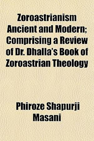 Zoroastrianism Ancient and Modern; Comprising a Review of Dr. Dhalla's Book of Zoroastrian Theology af Phiroze Shapurji Masani