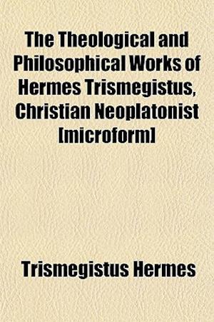 The Theological and Philosophical Works of Hermes Trismegistus, Christian Neoplatonist [Microform] af Trismegistus Hermes