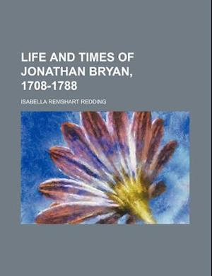 Life and Times of Jonathan Bryan, 1708-1788 af Isabella Remshart Redding