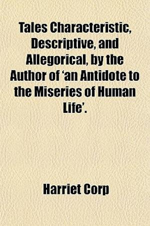 Tales Characteristic, Descriptive, and Allegorical, by the Author of 'an Antidote to the Miseries of Human Life'. af Harriet Corp