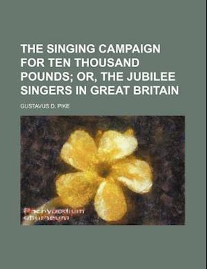 The Singing Campaign for Ten Thousand Pounds; Or, the Jubilee Singers in Great Britain af Gustavus D. Pike