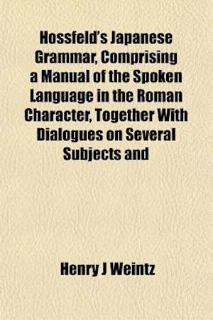 Hossfeld's Japanese Grammar, Comprising a Manual of the Spoken Language in the Roman Character, Together with Dialogues on Several Subjects and af Henry J. Weintz