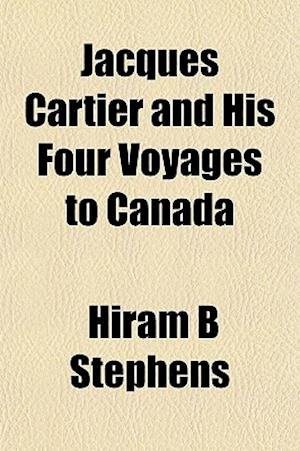 Jacques Cartier and His Four Voyages to Canada af Hiram B. Stephens