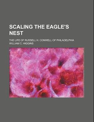 Scaling the Eagle's Nest; The Life of Russell H. Conwell of Philadelphia af William C. Higgins