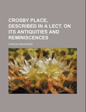 Crosby Place, Described in a Lect. on Its Antiquities and Reminiscences af Charles Mackenzie