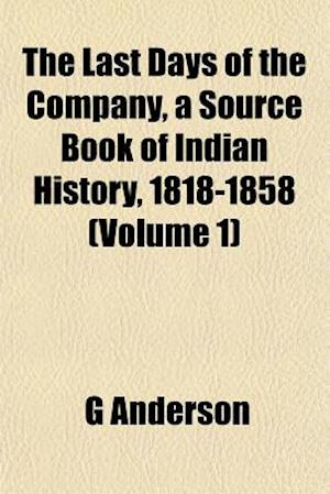 The Last Days of the Company, a Source Book of Indian History, 1818-1858 (Volume 1) af G. Anderson
