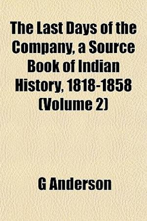 The Last Days of the Company, a Source Book of Indian History, 1818-1858 (Volume 2) af G. Anderson
