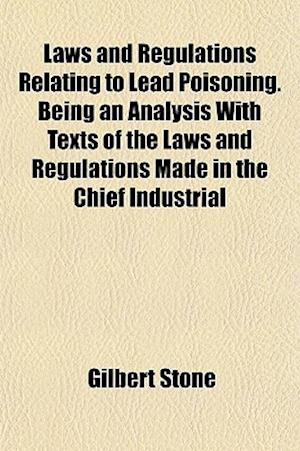 Laws and Regulations Relating to Lead Poisoning. Being an Analysis with Texts of the Laws and Regulations Made in the Chief Industrial af Gilbert Stone