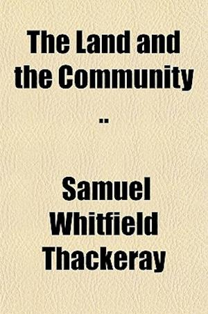 The Land and the Community .. af Samuel Whitfield Thackeray