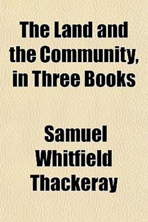 The Land and the Community, in Three Books af Samuel Whitfield Thackeray