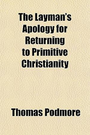 The Layman's Apology for Returning to Primitive Christianity af Thomas Podmore