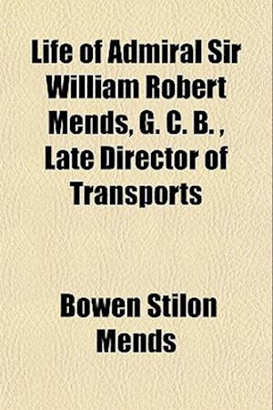 Life of Admiral Sir William Robert Mends, G. C. B., Late Director of Transports af Bowen Stilon Mends