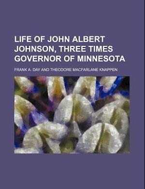 Life of John Albert Johnson, Three Times Governor of Minnesota af Frank A. Day