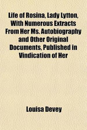 Life of Rosina, Lady Lytton, with Numerous Extracts from Her Ms. Autobiography and Other Original Documents, Published in Vindication of Her af Louisa Devey