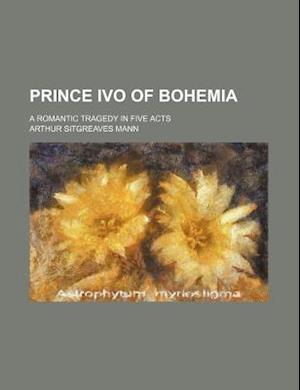 Prince Ivo of Bohemia; A Romantic Tragedy in Five Acts af Arthur Sitgreaves Mann