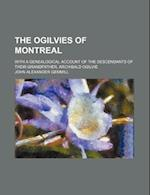 The Ogilvies of Montreal; With a Genealogical Account of the Descendants of Their Grandfather, Archibald Ogilvie af Anonymous, John Alexander Gemmill