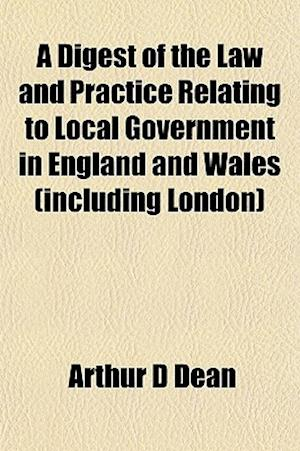 A Digest of the Law and Practice Relating to Local Government in England and Wales (Including London) af Arthur D. Dean