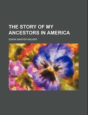 The Story of My Ancestors in America af Edwin Sawyer Walker