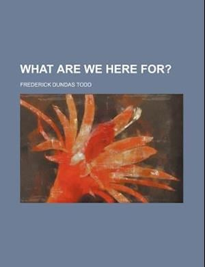 What Are We Here For? af Frederick Dundas Todd