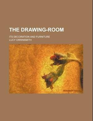 The Drawing-Room; Its Decoration and Furniture af Lucy Orrinsmith