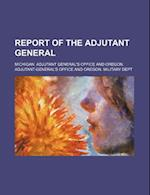 Report of the Adjutant General af Michigan Adjutant General's Office, Michigan Adjutant General Office