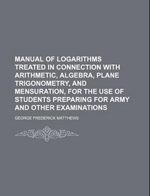 Manual of Logarithms Treated in Connection with Arithmetic, Algebra, Plane Trigonometry, and Mensuration, for the Use of Students Preparing for Army a af George Frederick Matthews