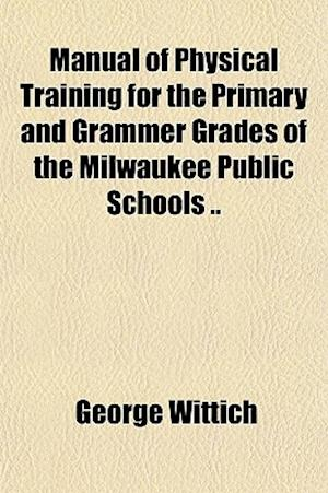 Manual of Physical Training for the Primary and Grammer Grades of the Milwaukee Public Schools .. af George Wittich