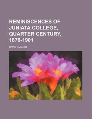 Reminiscences of Juniata College, Quarter Century, 1876-1901 af David Emmert