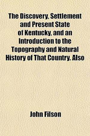 The Discovery, Settlement and Present State of Kentucky, and an Introduction to the Topography and Natural History of That Country. Also Colonel Danie af John Filson