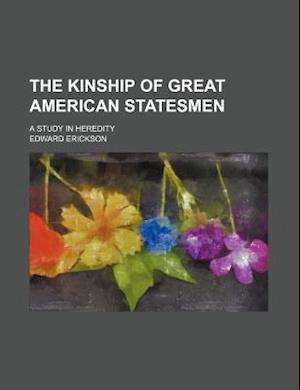 The Kinship of Great American Statesmen; A Study in Heredity af Edward Erickson