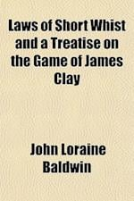 Laws of Short Whist and a Treatise on the Game of James Clay af John Loraine Baldwin
