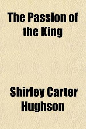 The Passion of the King af Shirley Carter Hughson