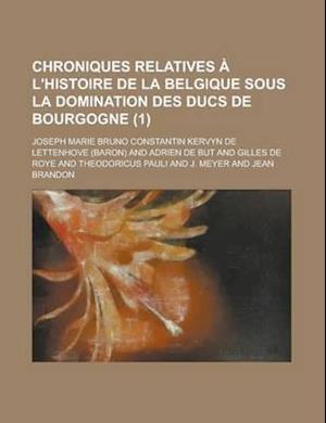 Chroniques Relatives A L'Histoire de La Belgique Sous La Domination Des Ducs de Bourgogne (1 ) af Joseph Marie Bruno Lettenhove, Edward A. Keller