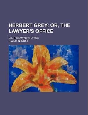 Herbert Grey; Or, the Lawyer's Office. Or, the Lawyer's Office af H. Wilson